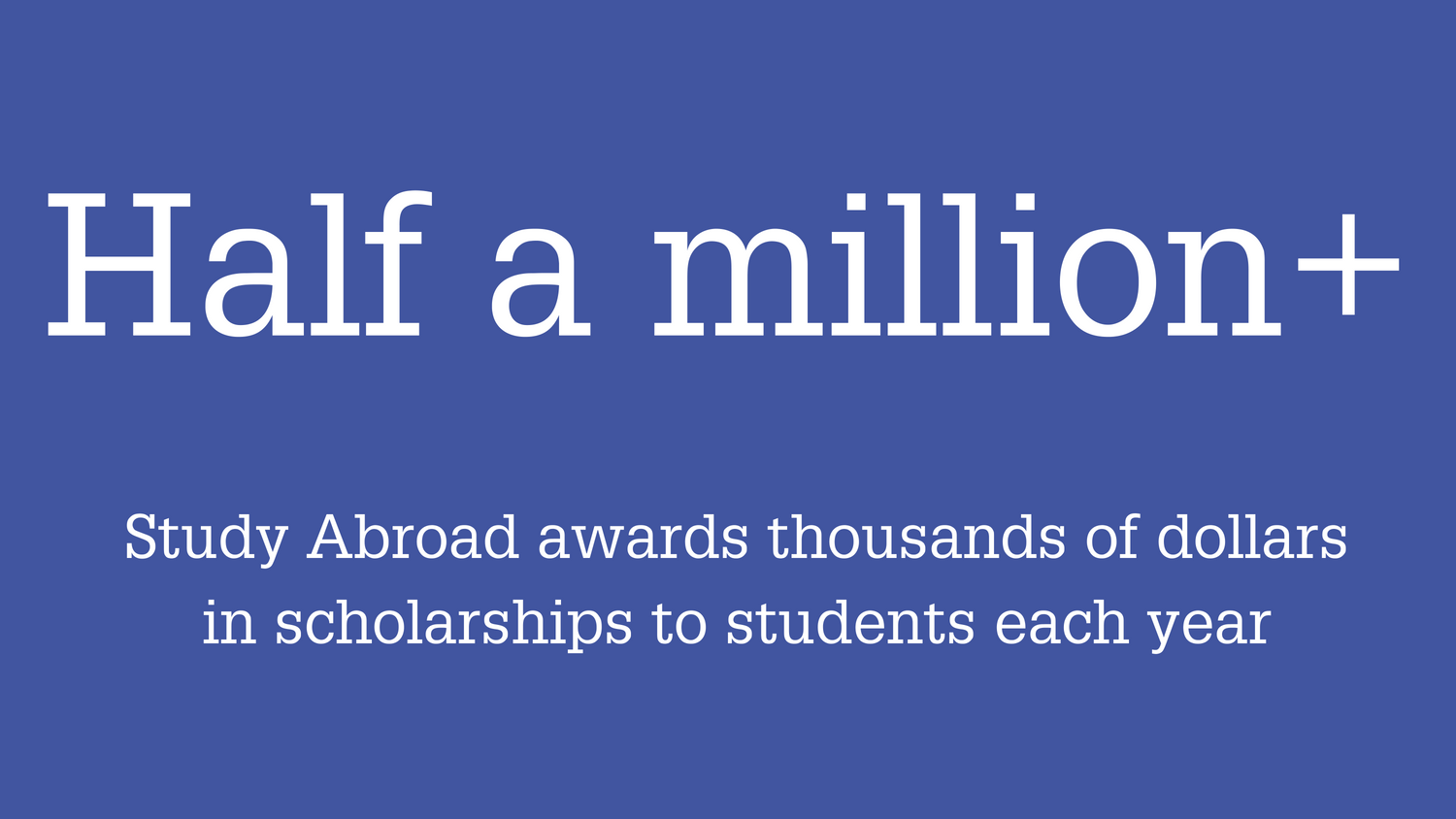 Study Abroad awards thousands of dollars in scholarships to students each year.